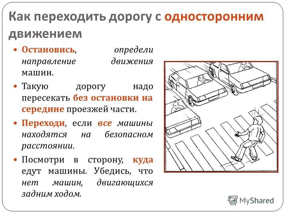 Как переходить дорогу с односторонним движением Остановись, определи направление движения машин. Такую дорогу надо пересекать без остановки на середине проезжей части. Переходи, если все машины находятся на безопасном расстоянии. Посмотри в сторону,