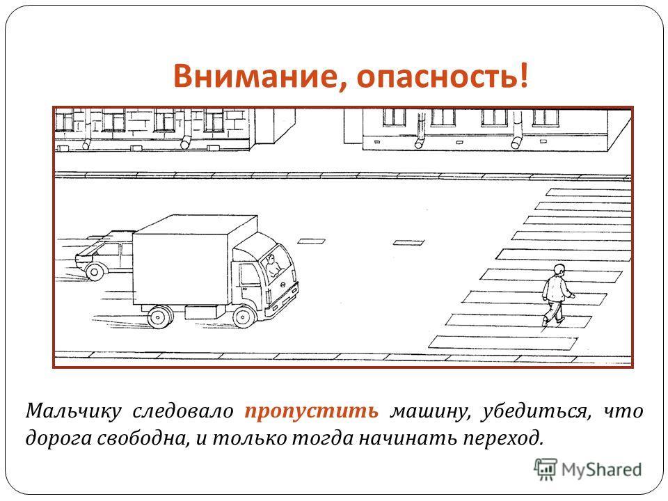 Внимание, опасность ! Мальчику следовало пропустить машину, убедиться, что дорога свободна, и только тогда начинать переход.