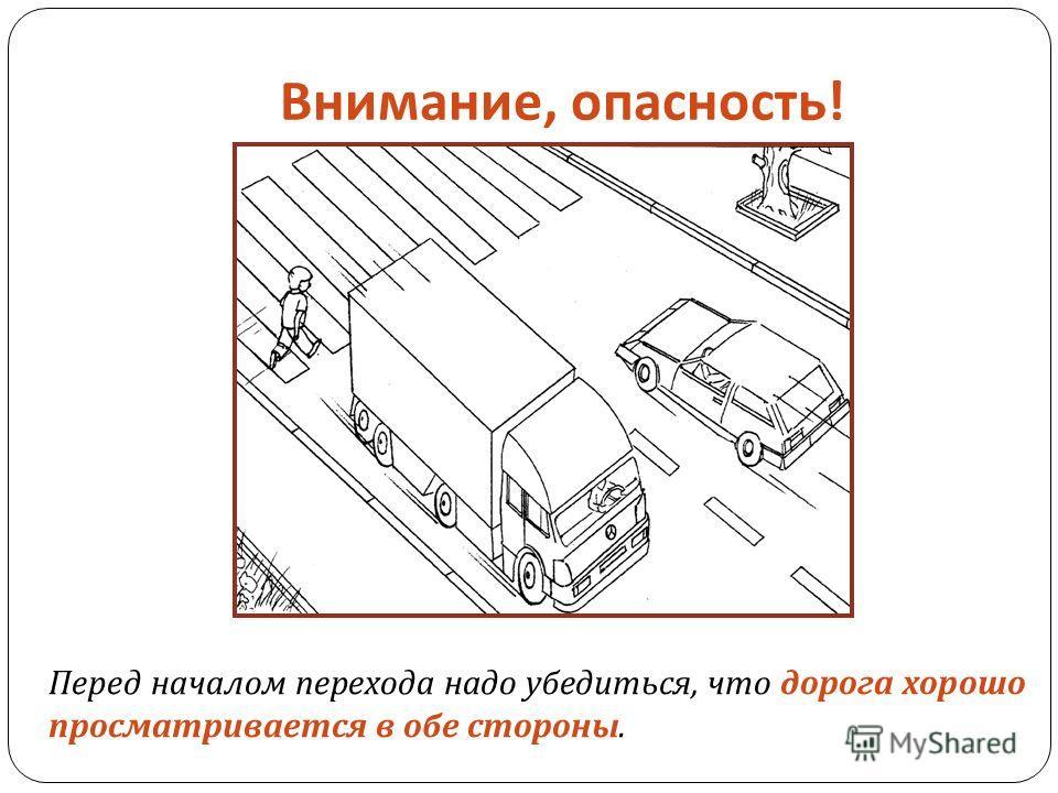 Внимание, опасность ! Перед началом перехода надо убедиться, что дорога хорошо просматривается в обе стороны.