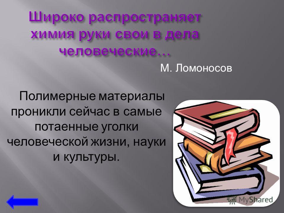 М. Ломоносов Полимерные материалы проникли сейчас в самые потаенные уголки человеческой жизни, науки и культуры.