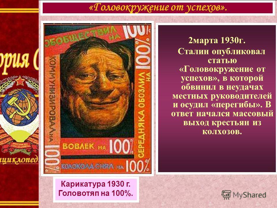 2марта 1930г. Сталин опубликовал статью «Головокружение от успехов», в которой обвинил в неудачах местных руководителей и осудил «перегибы». В ответ начался массовый выход крестьян из колхозов. «Головокружение от успехов». Карикатура 1930 г. Головотя
