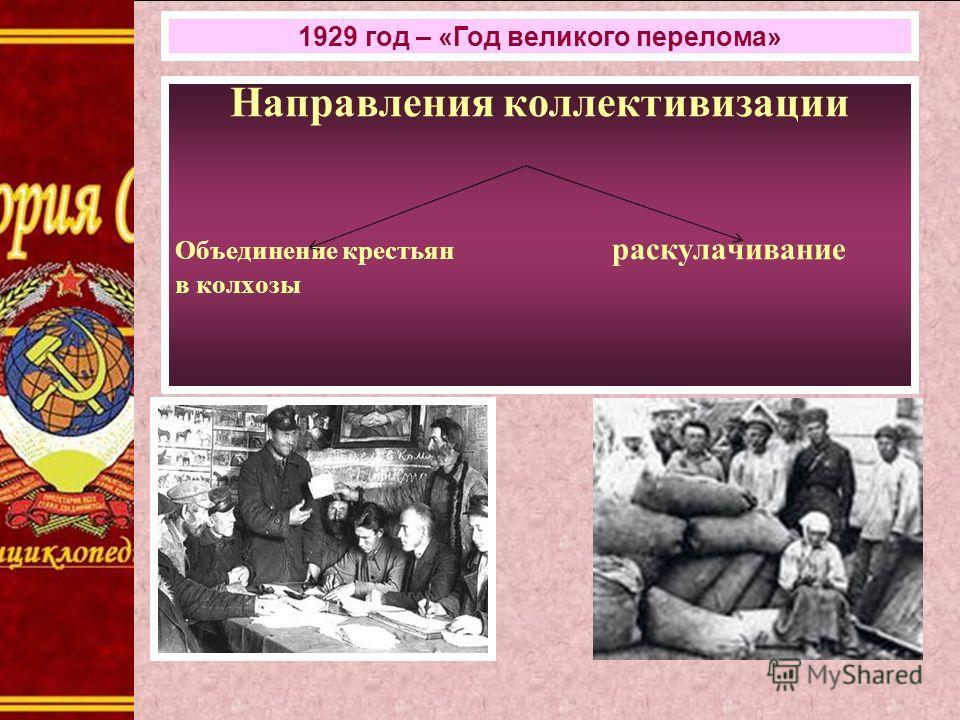 Направления коллективизации Объединение крестьян раскулачивание в колхозы 1929 год – «Год великого перелома»