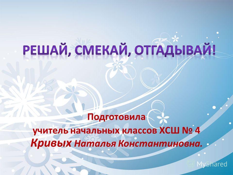 Подготовила учитель начальных классов ХСШ 4 Кривых Наталья Константиновна.