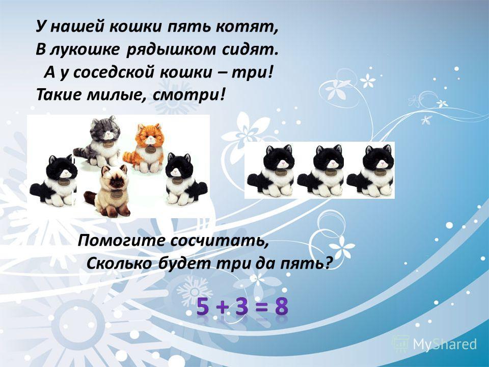 У нашей кошки пять котят, В лукошке рядышком сидят. А у соседской кошки – три! Такие милые, смотри! Помогите сосчитать, Сколько будет три да пять?
