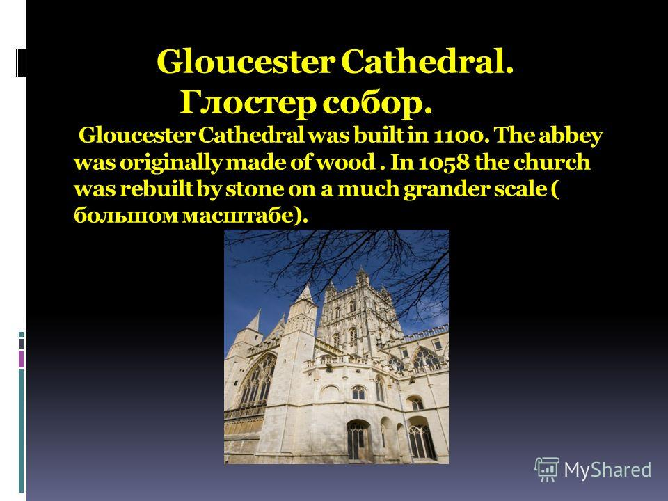 Gloucester Cathedral. Глостер собор. Gloucester Cathedral was built in 1100. The abbey was originally made of wood. In 1058 the church was rebuilt by stone on a much grander scale ( большом масштабе).