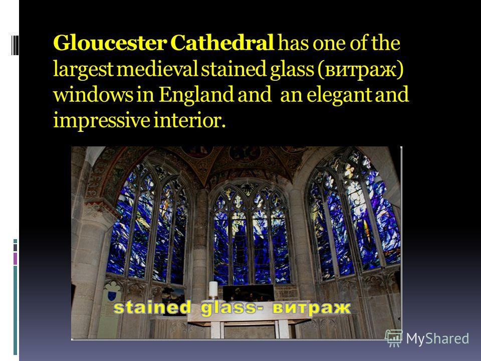 Gloucester Cathedral has one of the largest medieval stained glass (витраж) windows in England and an elegant and impressive interior.