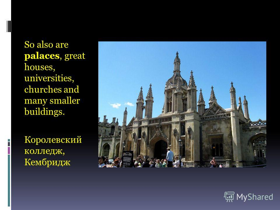 So also are palaces, great houses, universities, churches and many smaller buildings. Королевский колледж, Кембридж