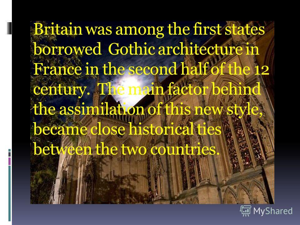 Britain was among the first states borrowed Gothic architecture in France in the second half of the 12 century. The main factor behind the assimilation of this new style, became close historical ties between the two countries.