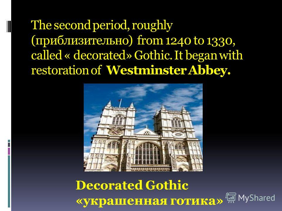 The second period, roughly (приблизительно) from 1240 to 1330, called « decorated» Gothic. It began with restoration of Westminster Abbey. Decorated Gothic «украшенная готика»