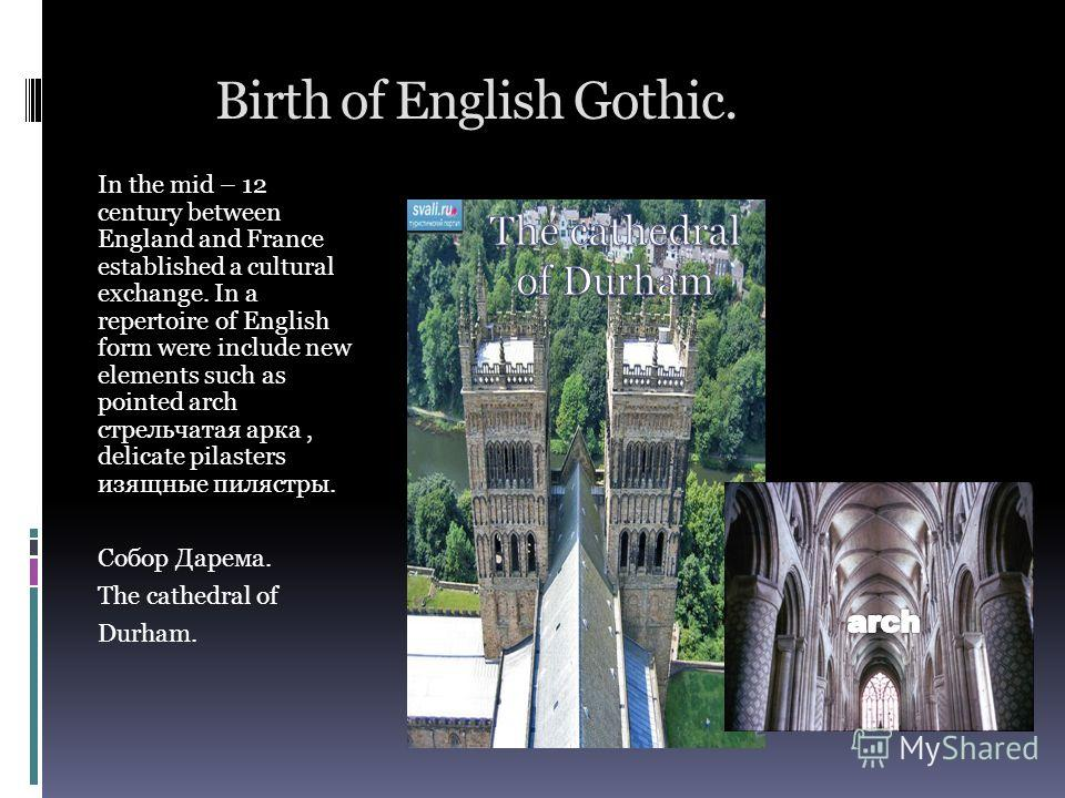 Birth of English Gothic. In the mid – 12 century between England and France established a cultural exchange. In a repertoire of English form were include new elements such as pointed arch стрельчатая арка, delicate pilasters изящные пилястры. Собор Д