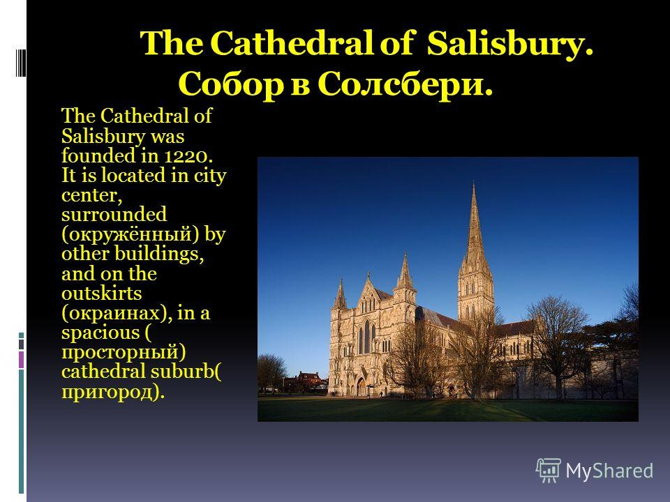 The Cathedral of Salisbury. Собор в Солсбери. The Cathedral of Salisbury was founded in 1220. It is located in city center, surrounded (окружённый) by other buildings, and on the outskirts (окраинах), in a spacious ( просторный) cathedral suburb( при