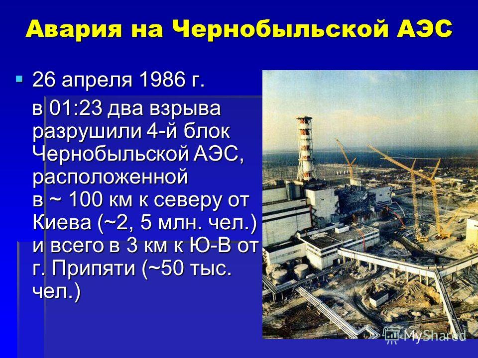 2 Авария на Чернобыльской АЭС 26 апреля 1986 г. 26 апреля 1986 г. в 01:23 два взрыва разрушили 4-й блок Чернобыльской АЭС, расположенной в ~ 100 км к северу от Киева (~2, 5 млн. чел.) и всего в 3 км к Ю-В от г. Припяти (~50 тыс. чел.) в 01:23 два взр