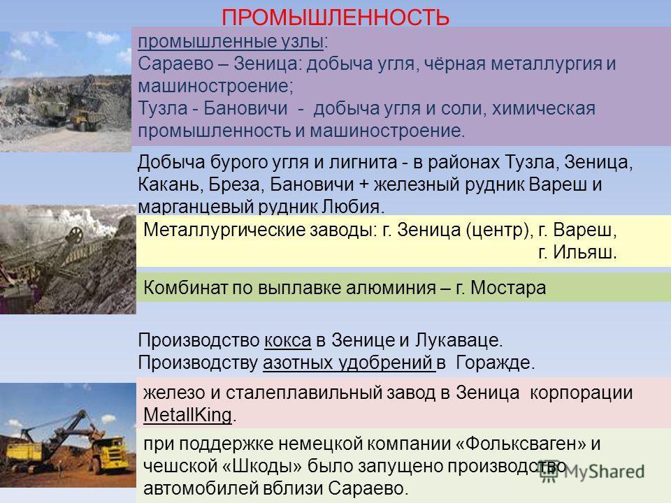 Добыча бурого угля и лигнита - в районах Тузла, Зеница, Какань, Бреза, Бановичи + железный рудник Вареш и марганцевый рудник Любия. Металлургические заводы: г. Зеница (центр), г. Вареш, г. Ильяш. промышленные узлы: Сараево – Зеница: добыча угля, чёрн