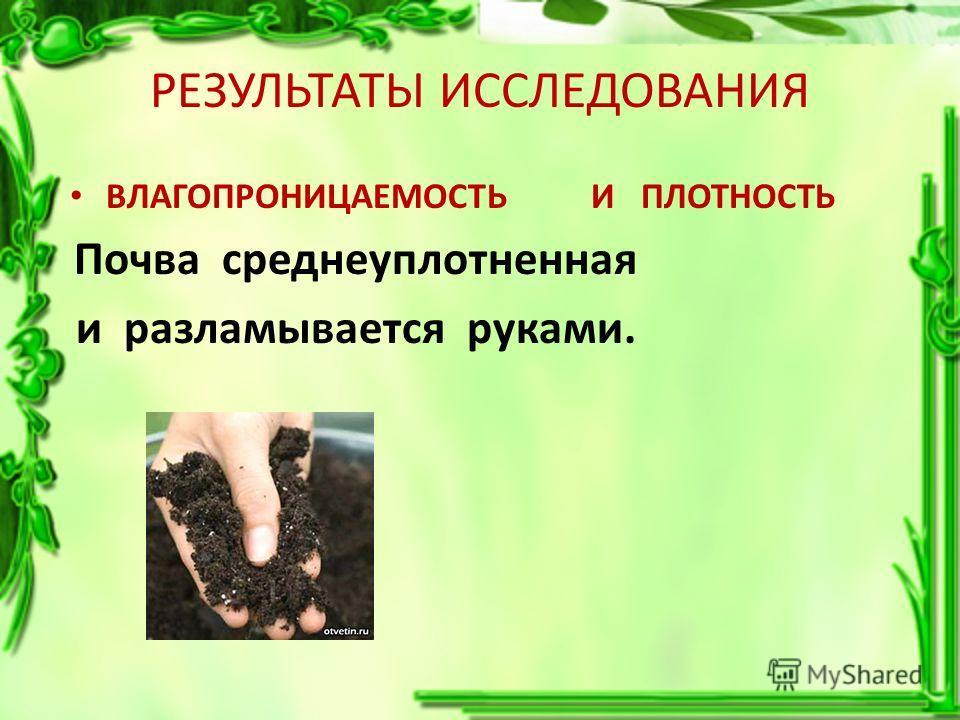 РЕЗУЛЬТАТЫ ИССЛЕДОВАНИЯ ВЛАГОПРОНИЦАЕМОСТЬ Почва среднеуплотненная и разламывается руками. И ПЛОТНОСТЬ