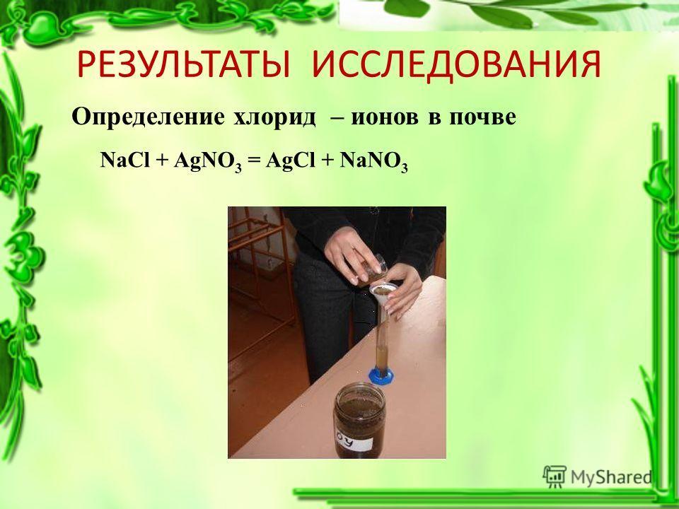 РЕЗУЛЬТАТЫ ИССЛЕДОВАНИЯ Определение хлорид – ионов в почве NaCl + AgNO 3 = AgCl + NaNO 3