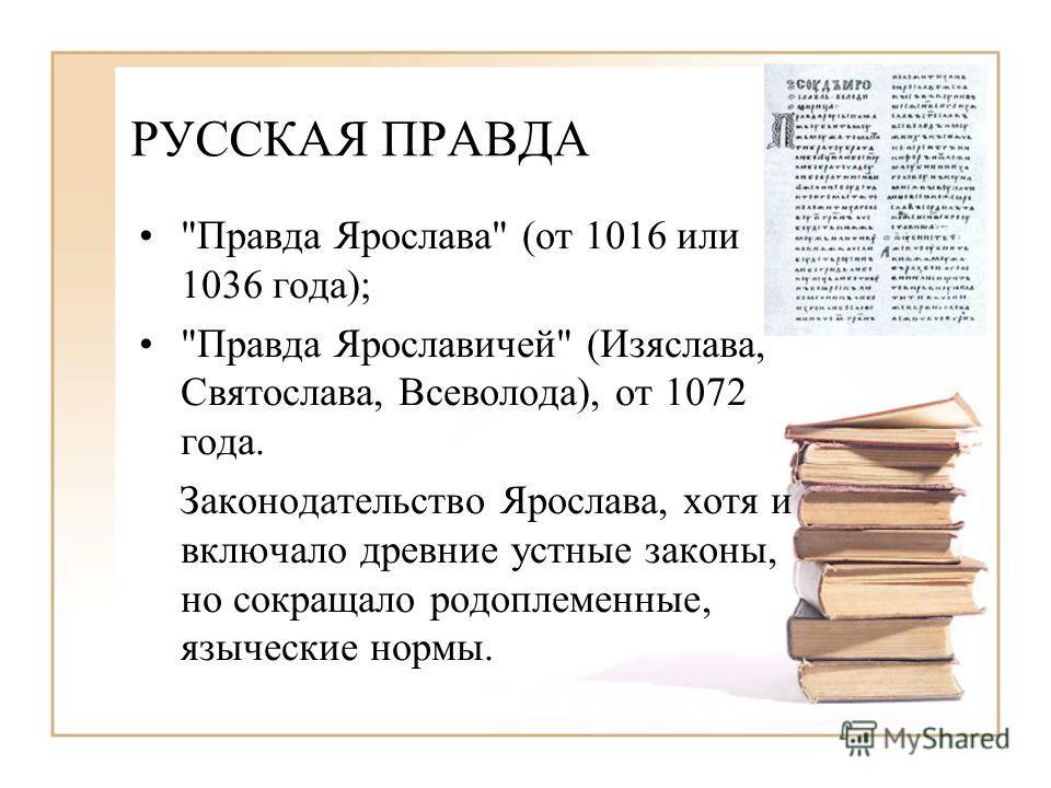РУССКАЯ ПРАВДА Правда Ярослава (от 1016 или 1036 года); Правда Ярославичей (Изяслава, Святослава, Всеволода), от 1072 года. Законодательство Ярослава, хотя и включало древние устные законы, но сокращало родоплеменные, языческие нормы.
