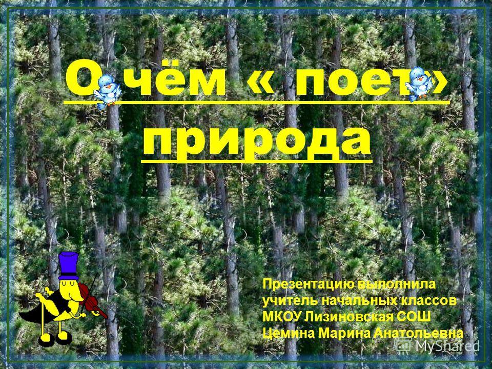 О чём « поет» природа Презентацию выполнила учитель начальных классов МКОУ Лизиновская СОШ Цемина Марина Анатольевна