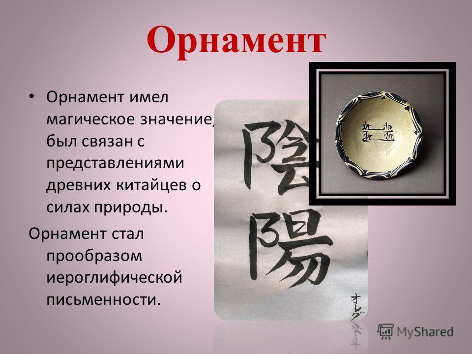 Орнамент Орнамент имел магическое значение, был связан с представлениями древних китайцев о силах природы. Орнамент стал прообразом иероглифической письменности.