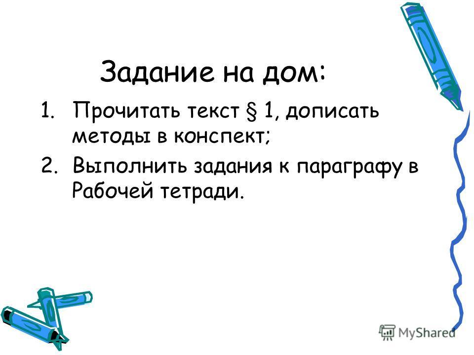 Задание на дом: 1.Прочитать текст § 1, дописать методы в конспект; 2.Выполнить задания к параграфу в Рабочей тетради.
