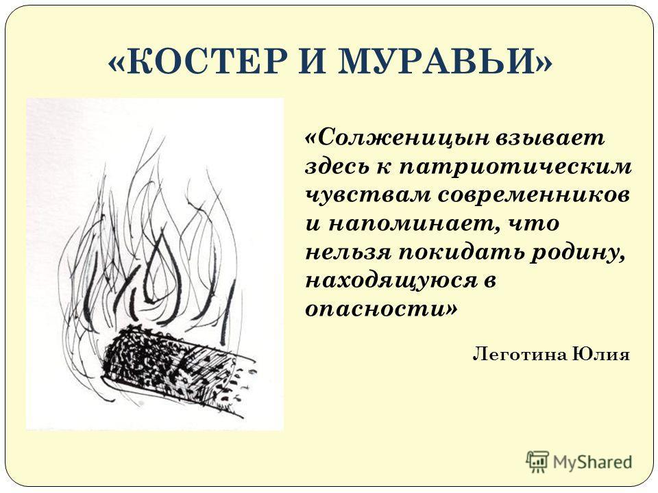 «КОСТЕР И МУРАВЬИ» «Солженицын взывает здесь к патриотическим чувствам современников и напоминает, что нельзя покидать родину, находящуюся в опасности» Леготина Юлия