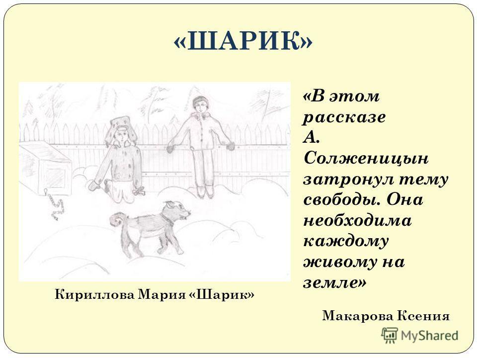 «ШАРИК» Кириллова Мария «Шарик» «В этом рассказе А. Солженицын затронул тему свободы. Она необходима каждому живому на земле» Макарова Ксения