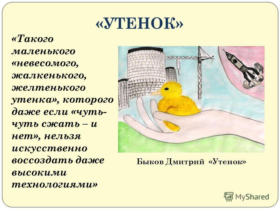 «УТЕНОК» Быков Дмитрий «Утенок» «Такого маленького «невесомого, жалкенького, желтенького утенка», которого даже если «чуть- чуть сжать – и нет», нельзя искусственно воссоздать даже высокими технологиями»