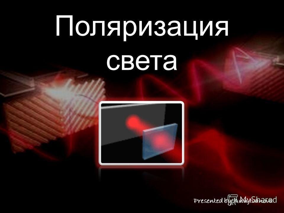 Поляризация света Presented by Ann Ivanova