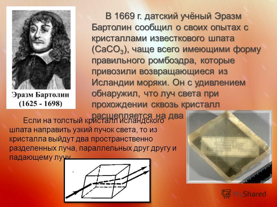 В 1669 г. датский учёный Эразм Бартолин сообщил о своих опытах с кристаллами известкового шпата (CaCO 3 ), чаще всего имеющими форму правильного ромбоэдра, которые привозили возвращающиеся из Исландии моряки. Он с удивлением обнаружил, что луч света