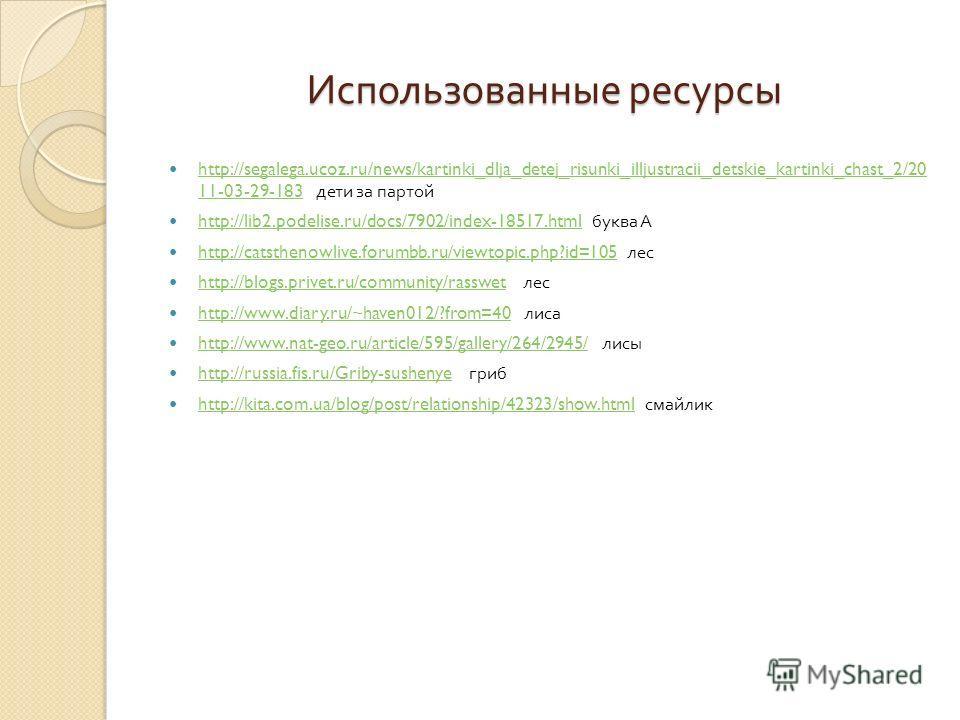 Использованные ресурсы http://segalega.ucoz.ru/news/kartinki_dlja_detej_risunki_illjustracii_detskie_kartinki_chast_2/20 11-03-29-183 дети за партой http://segalega.ucoz.ru/news/kartinki_dlja_detej_risunki_illjustracii_detskie_kartinki_chast_2/20 11-