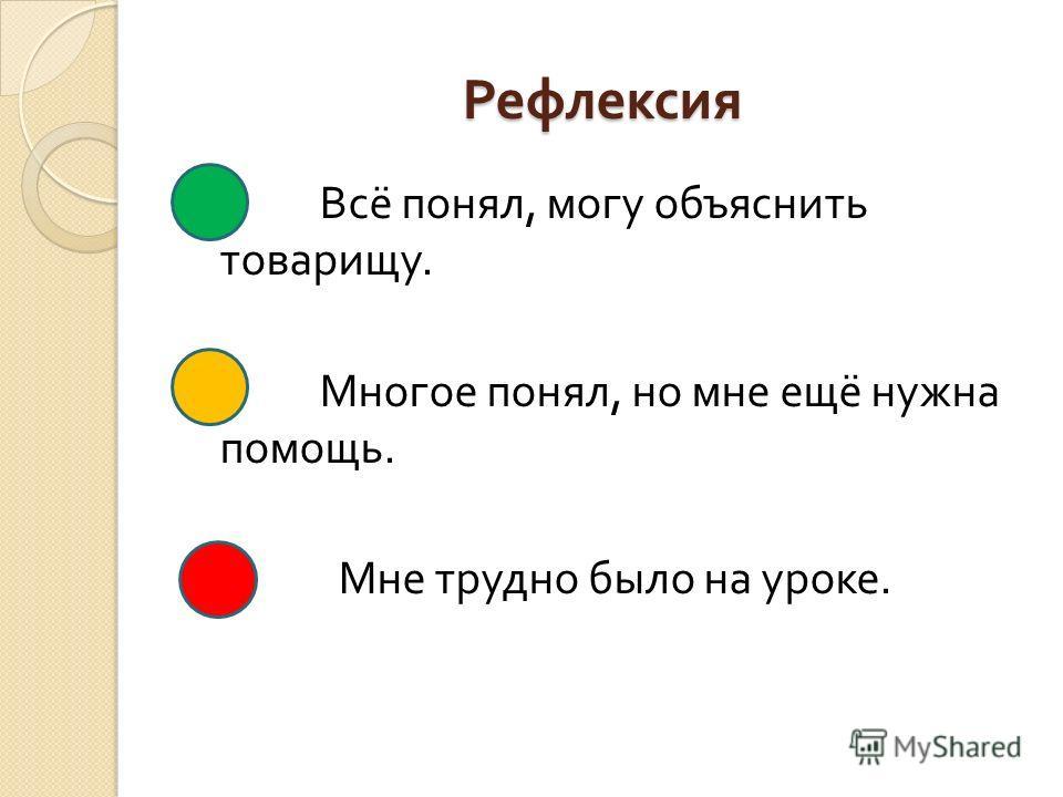 Рефлексия Всё понял, могу объяснить товарищу. Многое понял, но мне ещё нужна помощь. Мне трудно было на уроке.