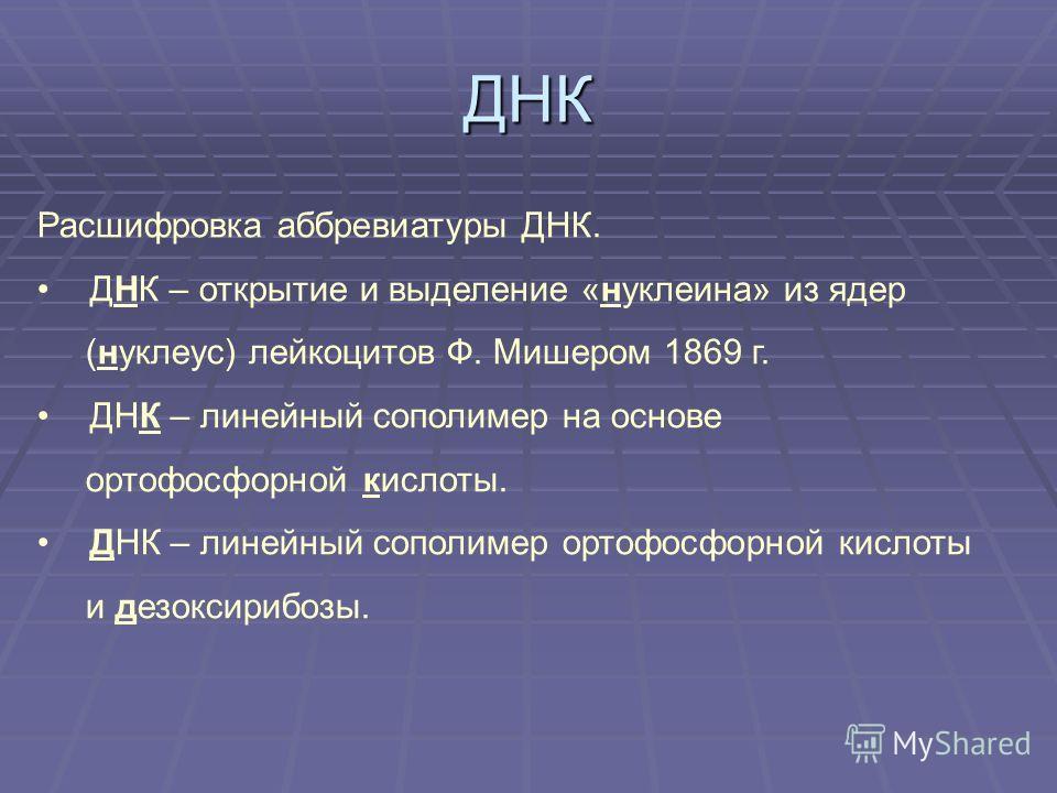 ДНК Расшифровка аббревиатуры ДНК. ДНК – открытие и выделение «нуклеина» из ядер (нуклеус) лейкоцитов Ф. Мишером 1869 г. ДНК – линейный сополимер на основе ортофосфорной кислоты. ДНК – линейный сополимер ортофосфорной кислоты и дезоксирибозы.