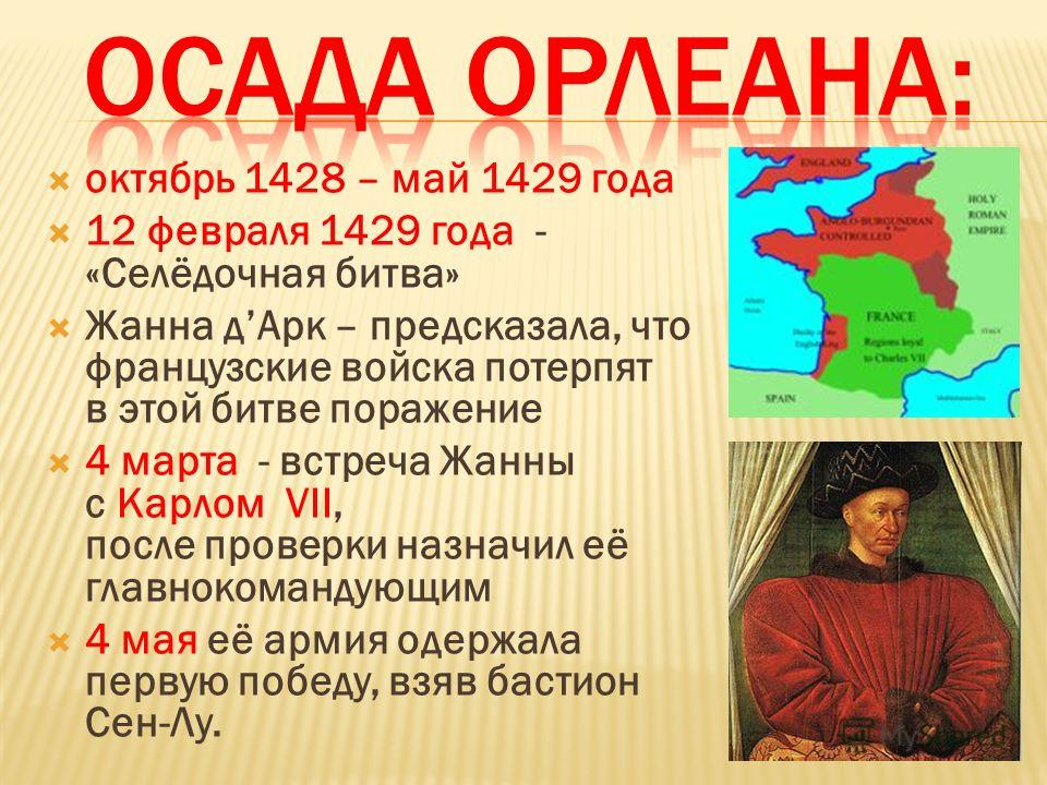 октябрь 1428 – май 1429 года 12 февраля 1429 года - «Селёдочная битва» Жанна дАрк – предсказала, что французские войска потерпят в этой битве поражение 4 марта - встреча Жанны с Карлом VII, после проверки назначил её главнокомандующим 4 мая её армия