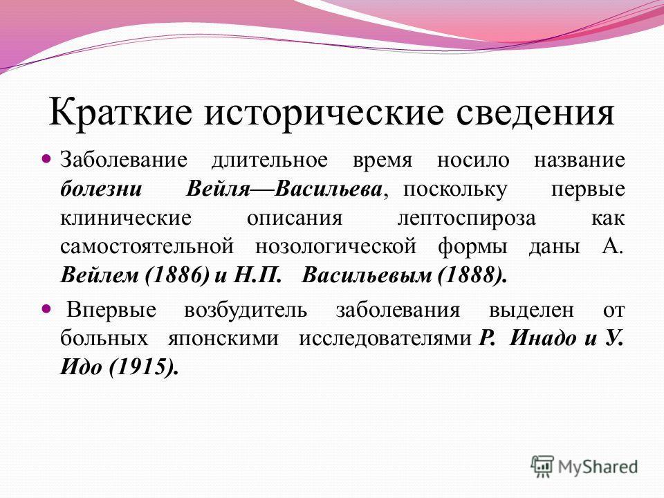 Краткие исторические сведения Заболевание длительное время носило название болезни ВейляВасильева, поскольку первые клинические описания лептоспироза как самостоятельной нозологической формы даны А. Вейлем (1886) и Н.П. Васильевым (1888). Впервые воз