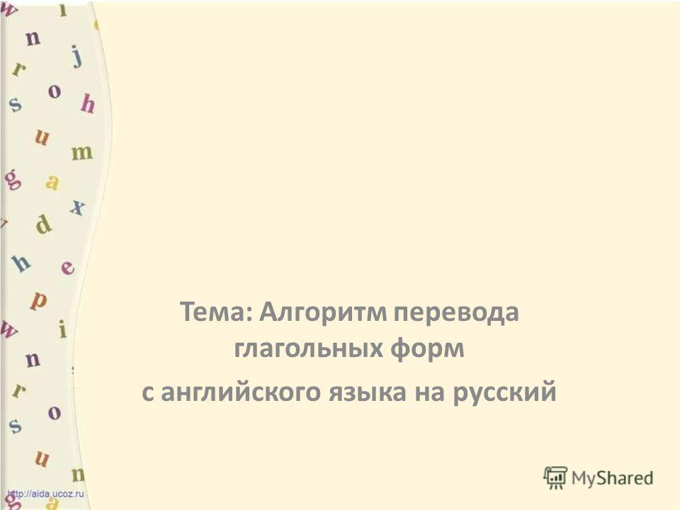 Тема: Алгоритм перевода глагольных форм c английского языка на русский