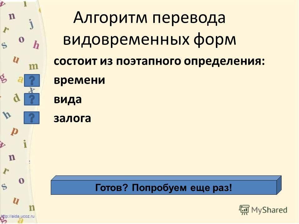 Алгоритм перевода видовременных форм состоит из поэтапного определения: времени вида залога Готов? Попробуем еще раз!