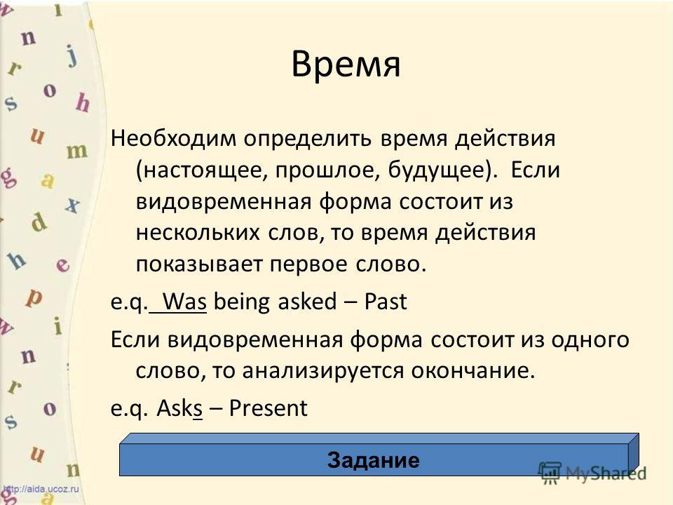 Время Необходим определить время действия (настоящее, прошлое, будущее). Если видовременная форма состоит из нескольких слов, то время действия показывает первое слово. e.q. Was being asked – Past Если видовременная форма состоит из одного слово, то