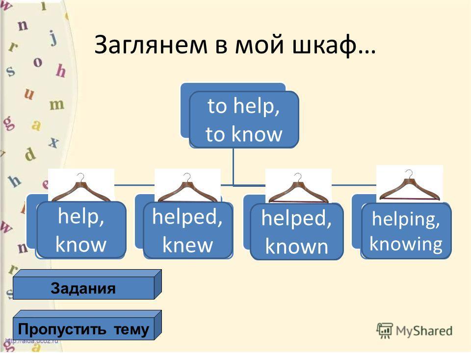 глагол V1 (форма настоящего времени) V2 (форма прошедшего времени) V3 ( форма Причастия прошедшего времени) Ving ( форма Причастия настоящего времени) Заглянем в мой шкаф… Задания Пропустить тему to help, to know help, know helped, knew helped, known