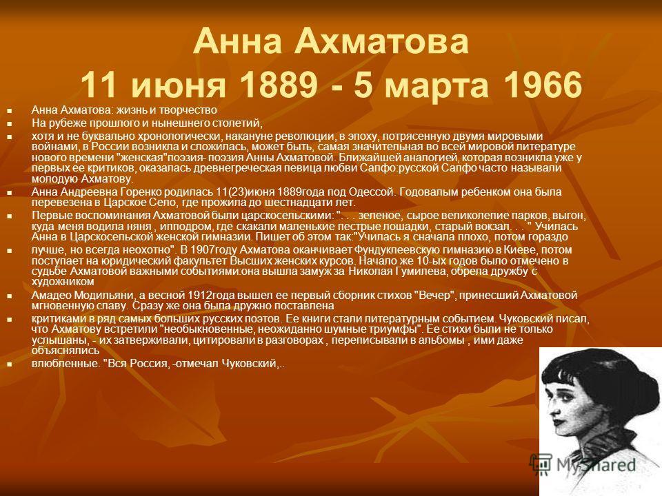 Анна Ахматова 11 июня 1889 - 5 марта 1966 Анна Ахматова: жизнь и творчество На рубеже прошлого и нынешнего столетий, хотя и не буквально хронологически, накануне революции, в эпоху, потрясенную двумя мировыми войнами, в России возникла и сложилась, м
