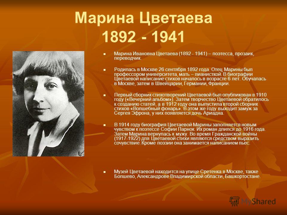 Марина Цветаева 1892 - 1941 Марина Ивановна Цветаева (1892 - 1941) – поэтесса, прозаик, переводчик. Родилась в Москве 26 сентября 1892 года. Отец Марины был профессором университета, мать – пианисткой. В биографии Цветаевой написание стихов началось
