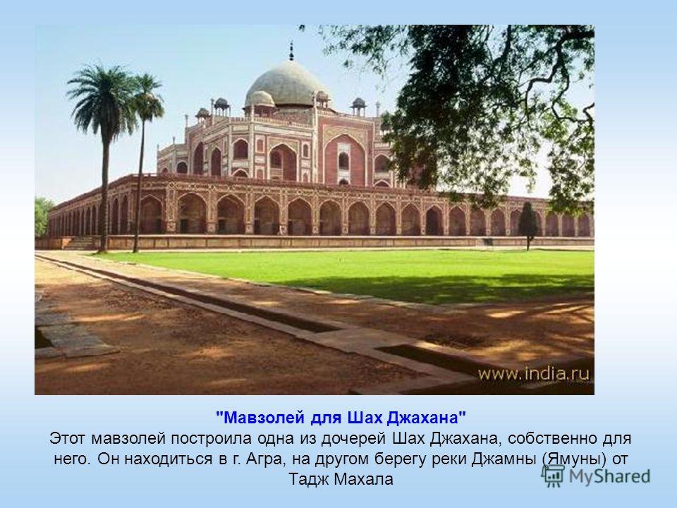 Мавзолей для Шах Джахана Этот мавзолей построила одна из дочерей Шах Джахана, собственно для него. Он находиться в г. Агра, на другом берегу реки Джамны (Ямуны) от Тадж Махала