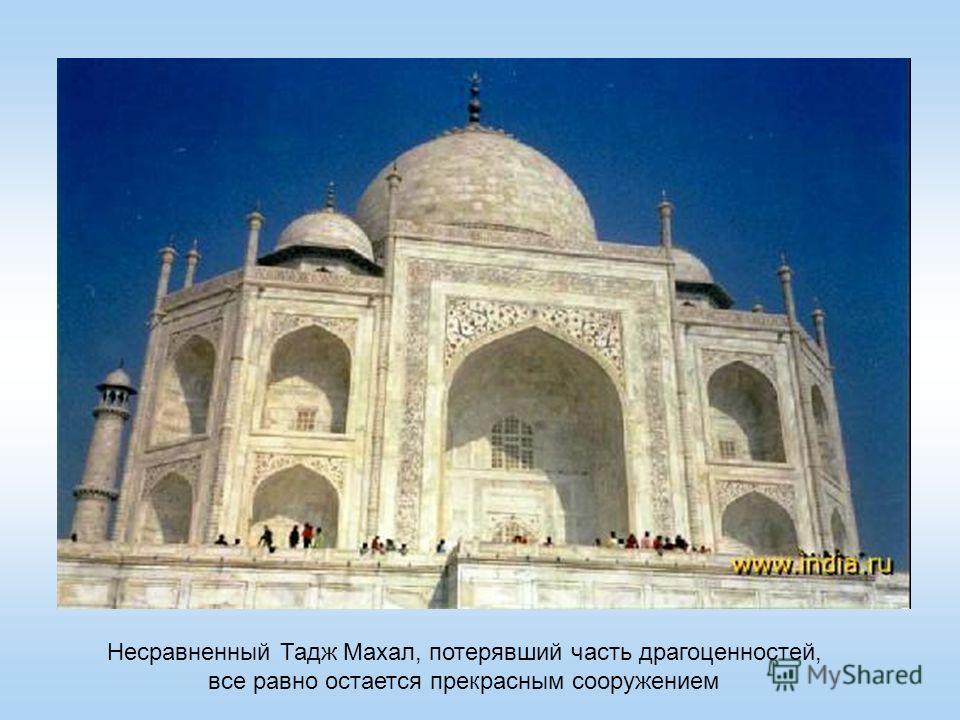Несравненный Тадж Махал, потерявший часть драгоценностей, все равно остается прекрасным сооружением