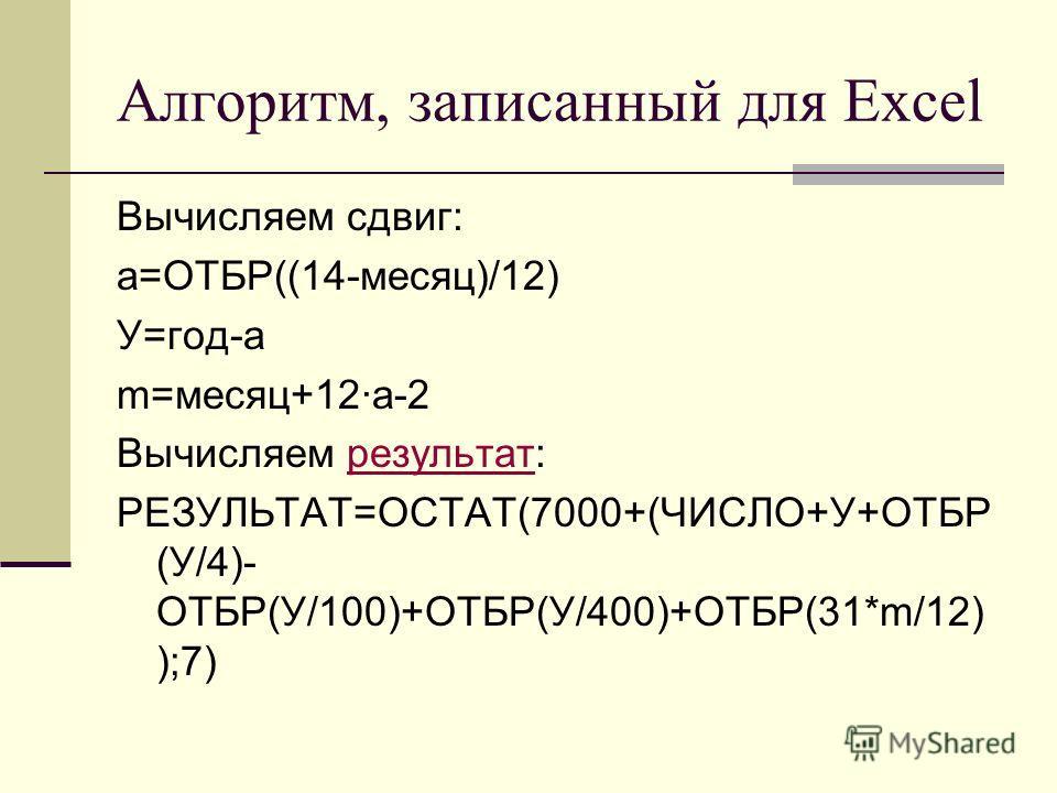 Алгоритм, записанный для Excel Вычисляем сдвиг: a=ОТБР((14-месяц)/12) У=год-a m=месяц+12·a-2 Вычисляем результат:результат РЕЗУЛЬТАТ=ОСТАТ(7000+(ЧИСЛО+У+ОТБР (У/4)- ОТБР(У/100)+ОТБР(У/400)+ОТБР(31*m/12) );7)