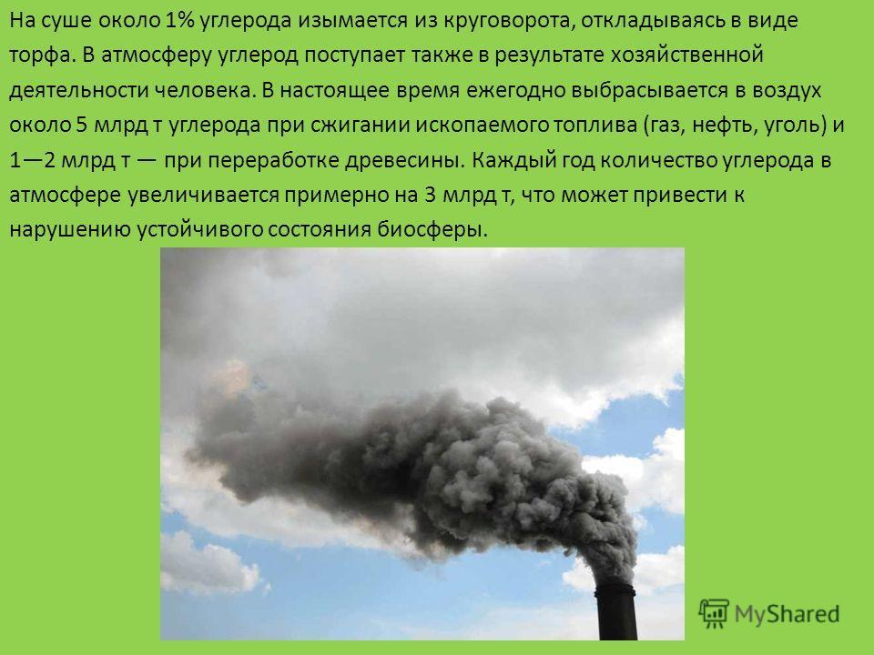 На суше около 1% углерода изымается из круговорота, откладываясь в виде торфа. В атмосферу углерод поступает также в результате хозяйственной деятельности человека. В настоящее время ежегодно выбрасывается в воздух около 5 млрд т углерода при сжигани