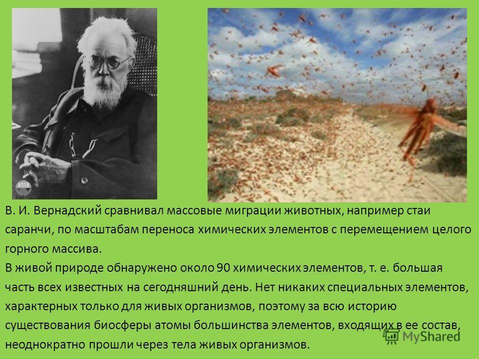 В. И. Вернадский сравнивал массовые миграции животных, например стаи саранчи, по масштабам переноса химических элементов с перемещением целого горного массива. В живой природе обнаружено около 90 химических элементов, т. е. большая часть всех известн
