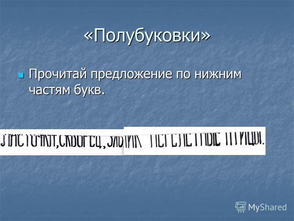 «Полубуковки» Прочитай предложение по нижним частям букв. Прочитай предложение по нижним частям букв.