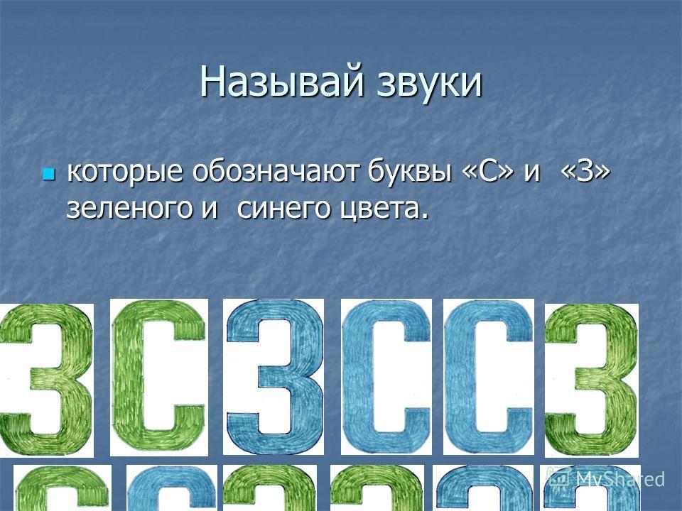Называй звуки которые обозначают буквы «С» и «З» зеленого и синего цвета. которые обозначают буквы «С» и «З» зеленого и синего цвета.