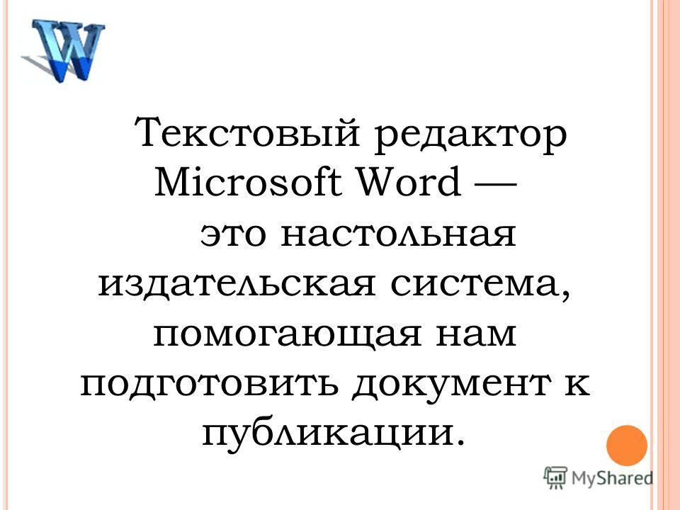 Текстовый редактор Microsoft Word это настольная издательская система, помогающая нам подготовить документ к публикации.