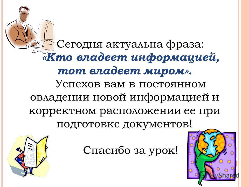 Сегодня актуальна фраза: «Кто владеет информацией, тот владеет миром». Успехов вам в постоянном овладении новой информацией и корректном расположении ее при подготовке документов! Спасибо за урок!