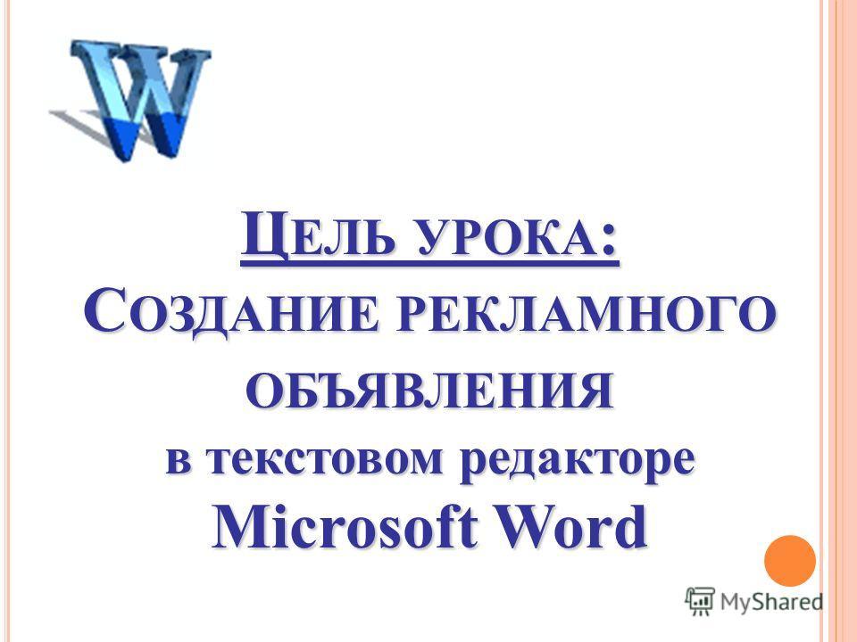 Ц ЕЛЬ УРОКА : С ОЗДАНИЕ РЕКЛАМНОГО ОБЪЯВЛЕНИЯ в текстовом редакторе Microsoft Word