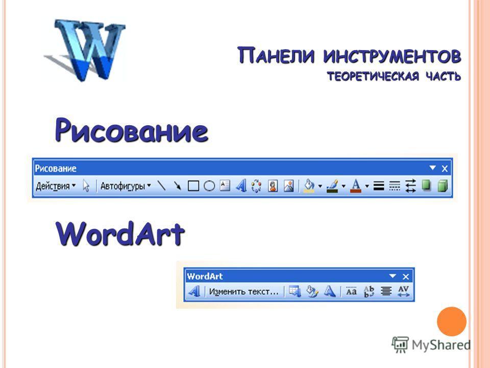 П АНЕЛИ ИНСТРУМЕНТОВ ТЕОРЕТИЧЕСКАЯ ЧАСТЬ WordArt Рисование